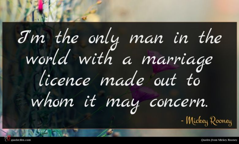 I'm the only man in the world with a marriage licence made out to whom it may concern.