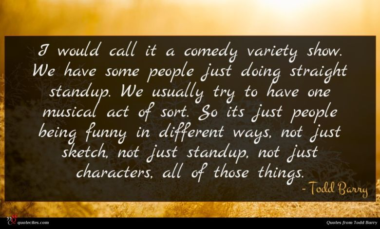 I would call it a comedy variety show. We have some people just doing straight standup. We usually try to have one musical act of sort. So its just people being funny in different ways, not just sketch, not just standup, not just characters, all of those things.