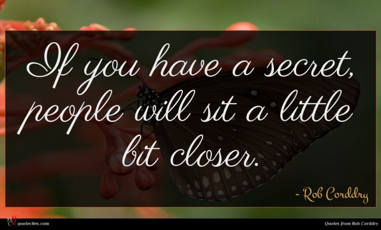 If you have a secret, people will sit a little bit closer.