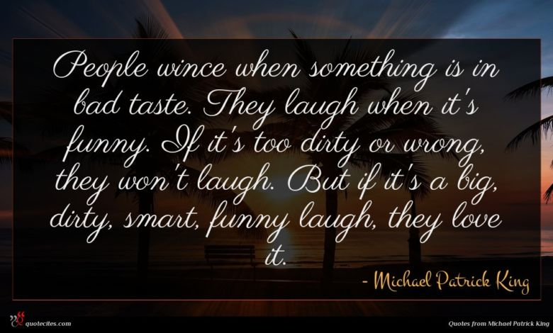 People wince when something is in bad taste. They laugh when it's funny. If it's too dirty or wrong, they won't laugh. But if it's a big, dirty, smart, funny laugh, they love it.