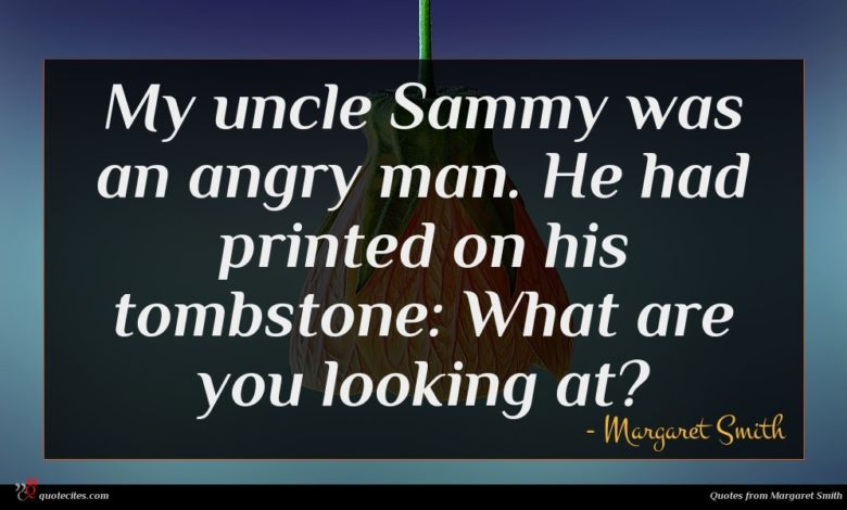 My uncle Sammy was an angry man. He had printed on his tombstone: What are you looking at?