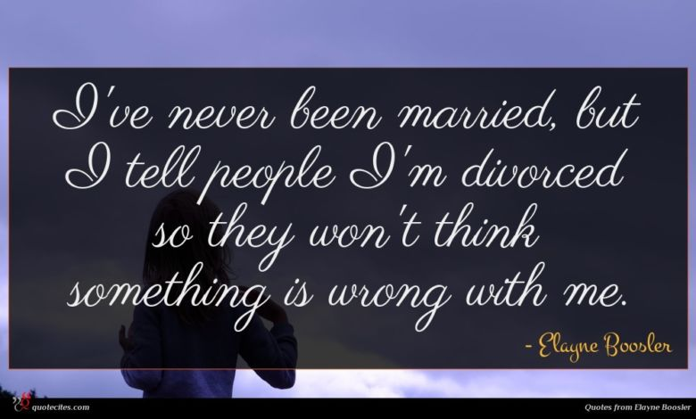 I've never been married, but I tell people I'm divorced so they won't think something is wrong with me.