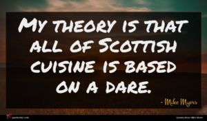 Mike Myers quote : My theory is that ...