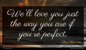 Alanis Morissette quote : We'll love you just ...
