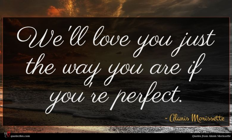 We'll love you just the way you are if you're perfect.