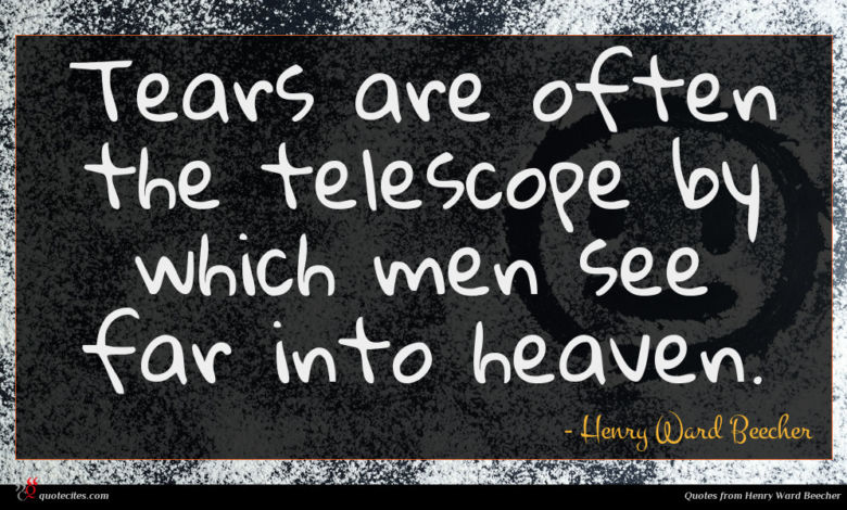 Tears are often the telescope by which men see far into heaven.