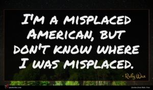 Ruby Wax quote : I'm a misplaced American ...