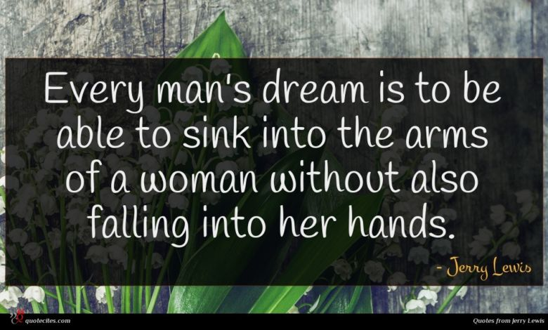 Every man's dream is to be able to sink into the arms of a woman without also falling into her hands.
