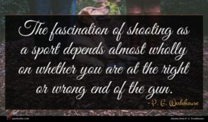 P. G. Wodehouse quote : The fascination of shooting ...