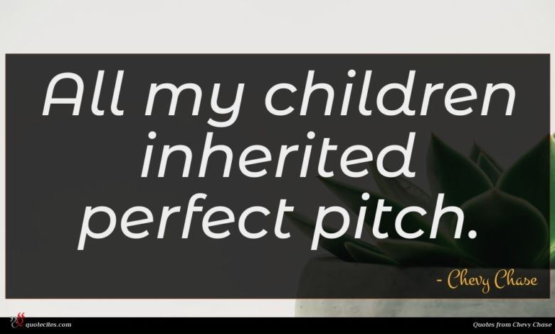 All my children inherited perfect pitch.