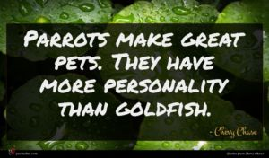 Chevy Chase quote : Parrots make great pets ...