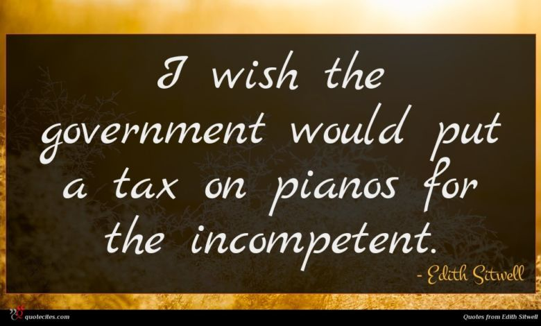 I wish the government would put a tax on pianos for the incompetent.