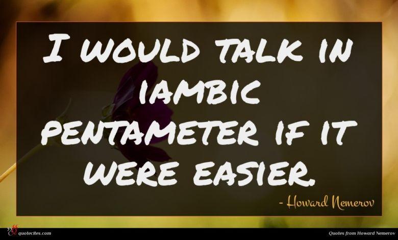 I would talk in iambic pentameter if it were easier.