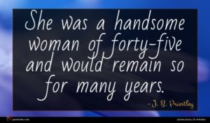 J. B. Priestley quote : She was a handsome ...
