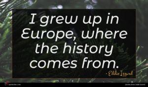 Eddie Izzard quote : I grew up in ...