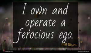 Bill Moyers quote : I own and operate ...
