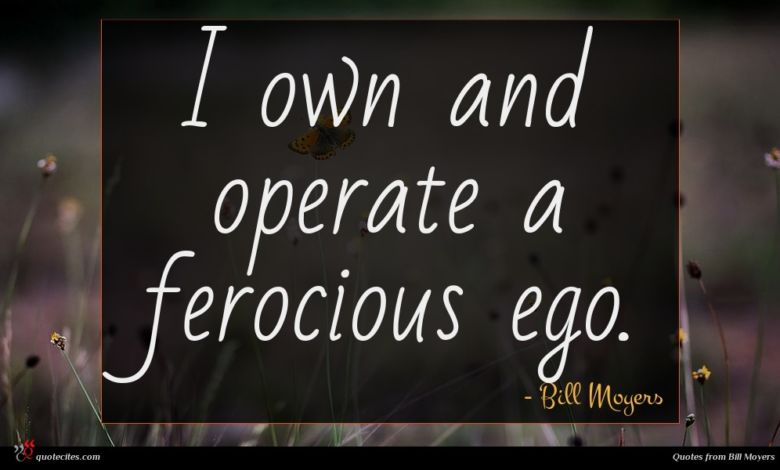 I own and operate a ferocious ego.