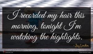Jay London quote : I recorded my hair ...