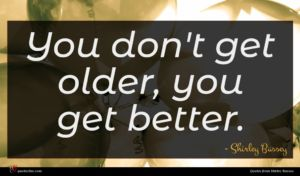 Shirley Bassey quote : You don't get older ...