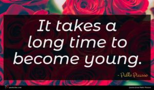 Pablo Picasso quote : It takes a long ...