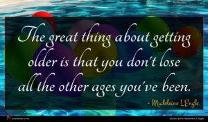 Madeleine L'Engle quote : The great thing about ...
