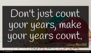 George Meredith quote : Don't just count your ...