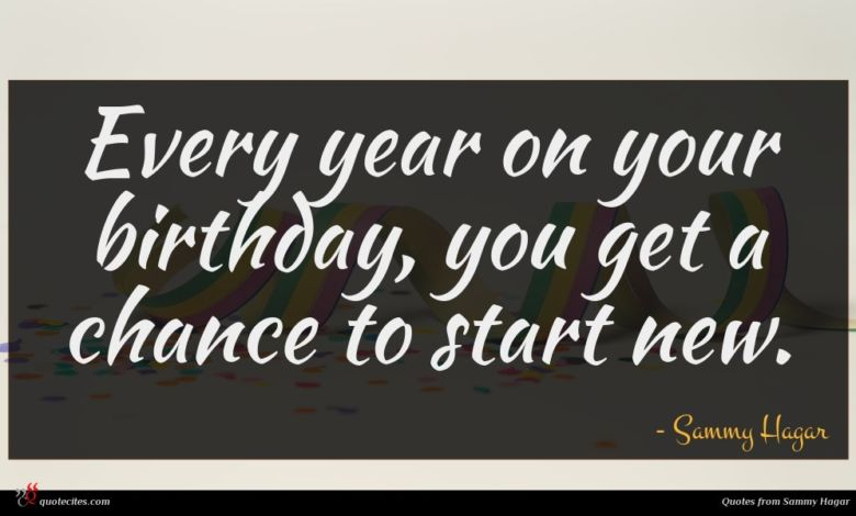 Every year on your birthday, you get a chance to start new.