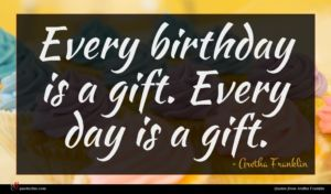 Aretha Franklin quote : Every birthday is a ...