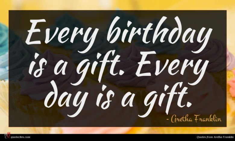 Every birthday is a gift. Every day is a gift.