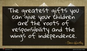 Denis Waitley quote : The greatest gifts you ...