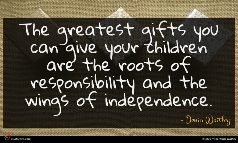 The greatest gifts you can give your children are the roots of responsibility and the wings of independence.