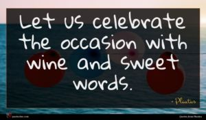 Plautus quote : Let us celebrate the ...