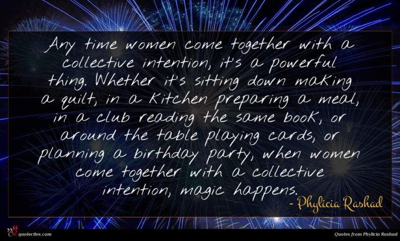 Any time women come together with a collective intention, it's a powerful thing. Whether it's sitting down making a quilt, in a kitchen preparing a meal, in a club reading the same book, or around the table playing cards, or planning a birthday party, when women come together with a collective intention, magic happens.