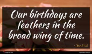 Jean Paul quote : Our birthdays are feathers ...