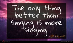 Ella Fitzgerald quote : The only thing better ...