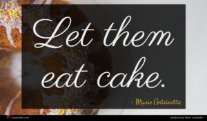 Marie Antoinette quote : Let them eat cake ...