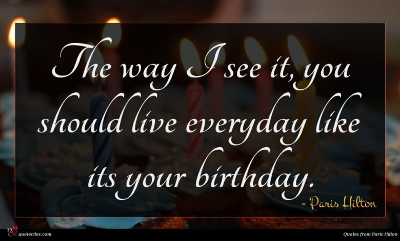 The way I see it, you should live everyday like its your birthday.