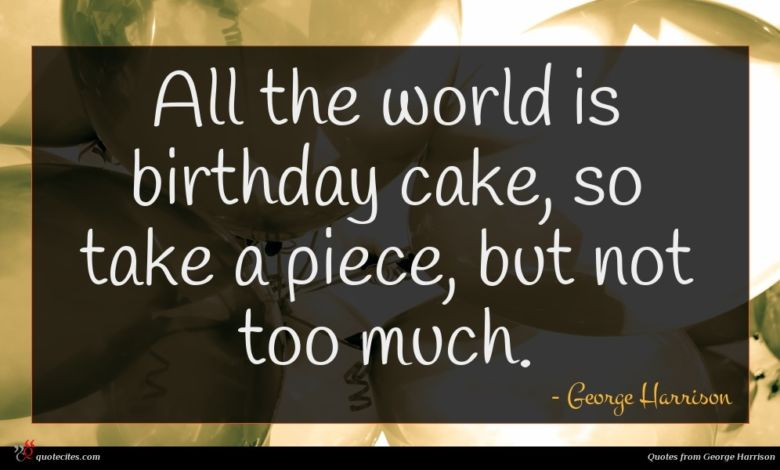 All the world is birthday cake, so take a piece, but not too much.