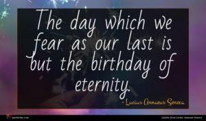 Lucius Annaeus Seneca quote : The day which we ...