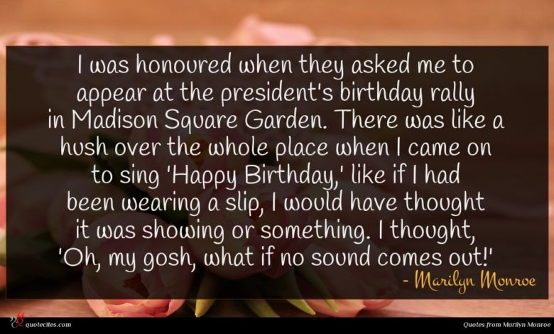 I was honoured when they asked me to appear at the president's birthday rally in Madison Square Garden. There was like a hush over the whole place when I came on to sing 'Happy Birthday,' like if I had been wearing a slip, I would have thought it was showing or something. I thought, 'Oh, my gosh, what if no sound comes out!'