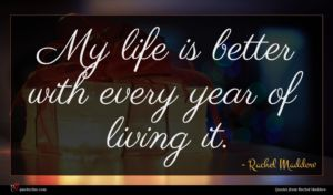 Rachel Maddow quote : My life is better ...