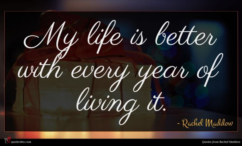 My life is better with every year of living it.