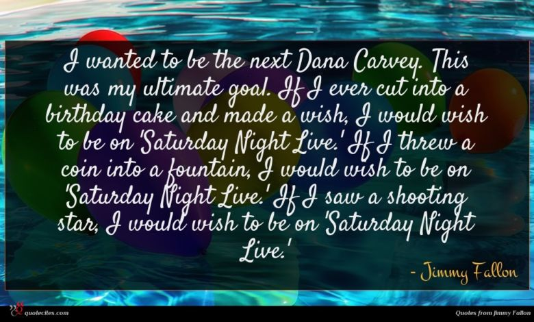 I wanted to be the next Dana Carvey. This was my ultimate goal. If I ever cut into a birthday cake and made a wish, I would wish to be on 'Saturday Night Live.' If I threw a coin into a fountain, I would wish to be on 'Saturday Night Live.' If I saw a shooting star, I would wish to be on 'Saturday Night Live.'