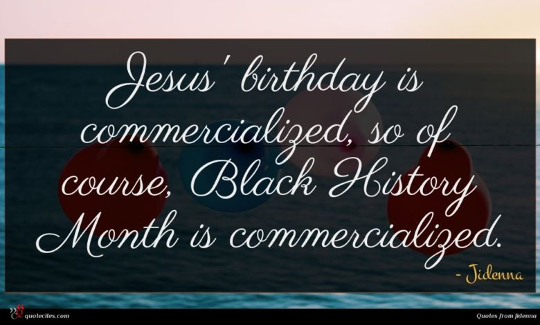 Jesus' birthday is commercialized, so of course, Black History Month is commercialized.