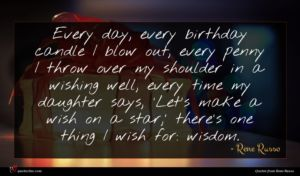 Rene Russo quote : Every day every birthday ...