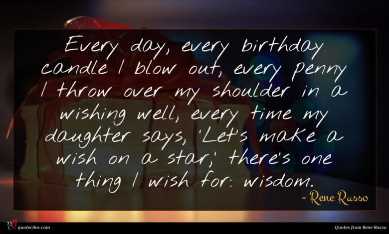 Every day, every birthday candle I blow out, every penny I throw over my shoulder in a wishing well, every time my daughter says, 'Let's make a wish on a star,' there's one thing I wish for: wisdom.