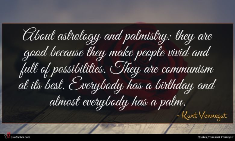 About astrology and palmistry: they are good because they make people vivid and full of possibilities. They are communism at its best. Everybody has a birthday and almost everybody has a palm.