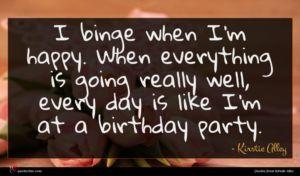 Kirstie Alley quote : I binge when I'm ...