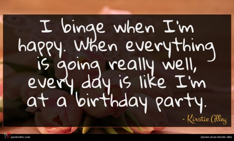 I binge when I'm happy. When everything is going really well, every day is like I'm at a birthday party.