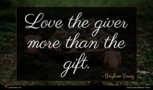 Brigham Young quote : Love the giver more ...